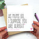 'As Mums Go, I Suppose You Are Alright' Card