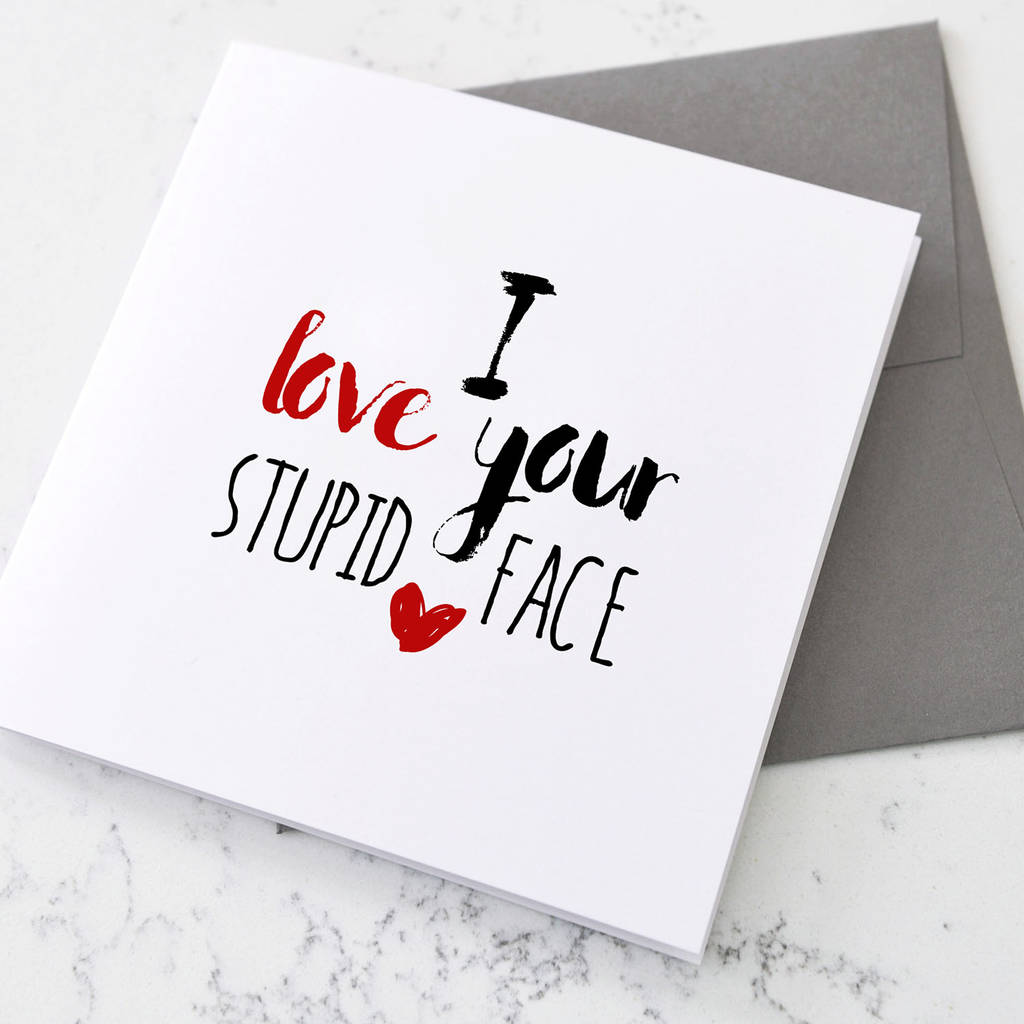 Personalised I Love Your Stupid Face Card