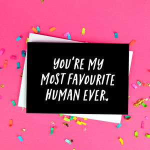 'You're My Most Favourite Human Ever' Card - cards sent direct