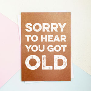 Sorry To Hear You Got Old Birthday Card