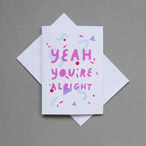 'Yeah, You're Alright' Valentine's Card - summer sale