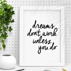 'Dreams Don't Work Unless You Do' Typography Print