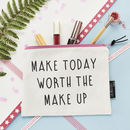 'Make Today Worth The Make Up' Make Up Pouch