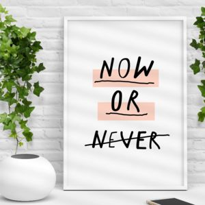 'Now Or Never' Inspirational Typography Print