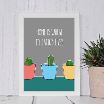 Home Is Where My Cactus Lives Print