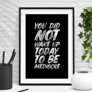 'You Did Not Wake Up Today To Be Mediocre' Print
