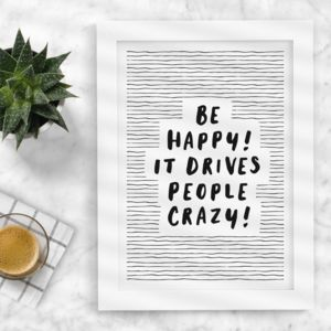 'Be Happy It Drives People Crazy' Typography Print