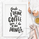 'First I Drink The Coffee Then I Do The Things' Print
