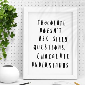 'Chocolate Doesn't Ask Questions' Typography Print