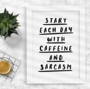 'Start Each Day With Caffeine And Sarcasm' Print