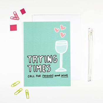 Trying Times Call For Friends And Wine Card