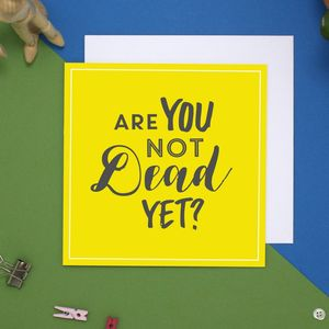 Are You Not Dead Yet Card - birthday cards