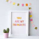 'You Are My Favourite' Print