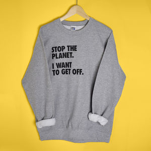 'Stop The Planet I Want To Get Off' Unisex Sweatshirt