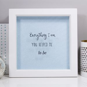 Everything I Am, You Helped Me To Be Quote Print
