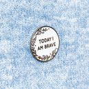 Today I Am Brave Pin Badge