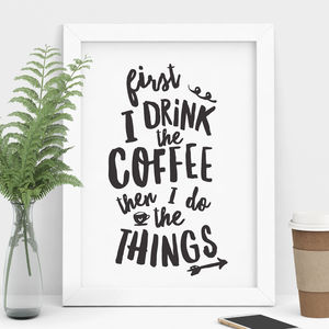 'First I Drink The Coffee Then I Do The Things' Print - posters & prints