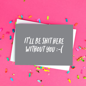 'It'll Be Shit Here Without You' Funny Leaving Card - cards sent direct