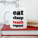Eat Sleep Teach Repeat Teacher Mug