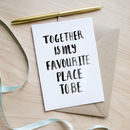 'Together Is My Favourite Place To Be' Valentines Card