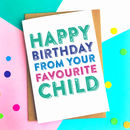 Happy Birthday From Your Favourite Child Card