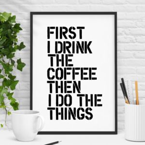 'First I Drink The Coffee' Black White Typography Print - typography