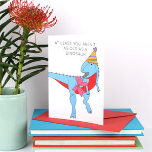 At Least You Aren't As Old As A Dinosaur Birthday Card - birthday cards