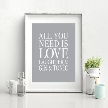 All You Need Is Love, Laughter And Gin And Tonic Print