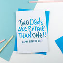 Two Dads Are Better Than One Fathers Day Card
