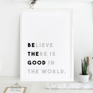 'Believe There Is Good In The World' Print - typography