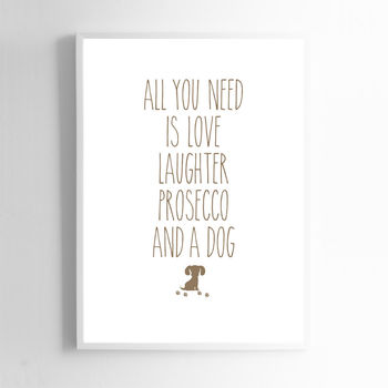 All You Need Is Love Laughter Prosecco And A Dog
