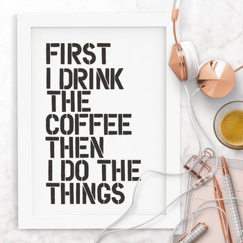 'First I Drink The Coffee' Typography Print