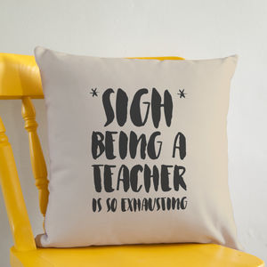 Sigh Being A Teacher Is So Exhausting Cushion - gifts for teachers
