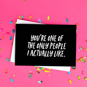 'You're One Of The Only People I Like' Funny Card