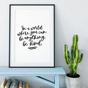 In A World Where You Can Be Anything, Be Kind Print
