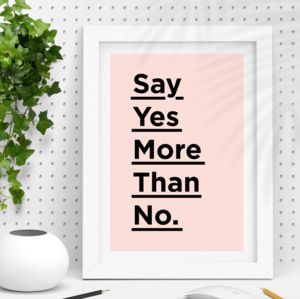 'Say Yes More Than No' Inspirational Quote Print