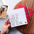 'Love You Almost As Much As I Love The Dog' Card