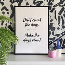 Don't Count The Days, Make The Days Count Print