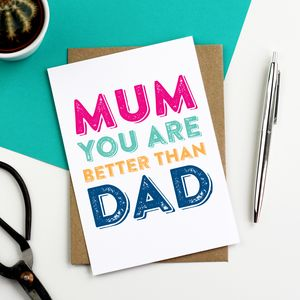 Mum You Are Better Than Dad Greetings Card