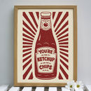 You're The Ketchup On My Chips Print