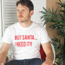 Men's Slogan Christmas T Shirt - But Santa...I Need It T Shirt - Funny Christmas T Shirt from Rock On Ruby