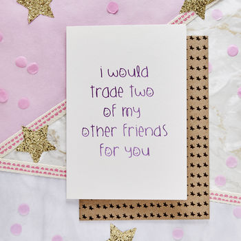'I Would Trade Two Of My Other Friends For You' Card
