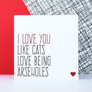 'Love You Like Cats Love Being Arseholes' Card