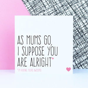 'As Mums Go, I Suppose You Are Alright' Card - what's new
