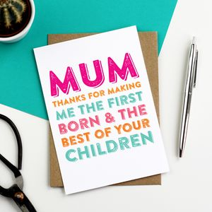 Mum Thank You For Making Me The First Born Card - mother's day cards