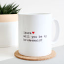 Will You Be My Bridesmaid/Bridesman/ Maid Of Honour Mug