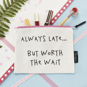 'Always Late .. But Worth The Wait' Make Up Bag - summer sale