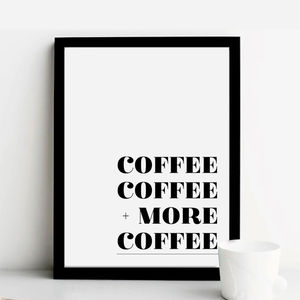 'Coffee, Coffee + More Coffee' Print