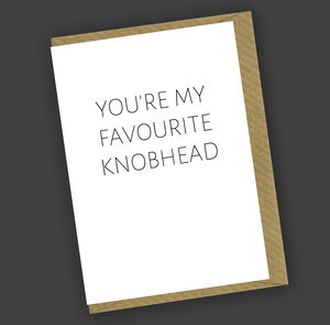 You're My Favourite Knobhead Greetings Card
