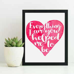 'Everything I Am You Helped Me To Be' Print